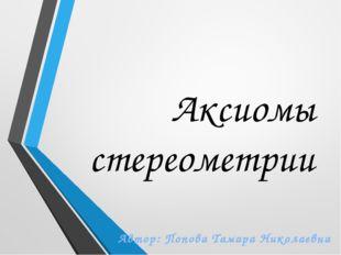 Аксиомы стереометрии Автор: Попова Тамара Николаевна