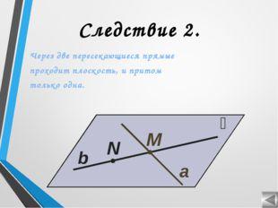 Следствие 2. Через две пересекающиеся прямые проходит плоскость, и притом тол