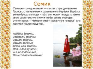 Семицко-троицкая песня — связан с празднованием Троицы, с завиванием и развив