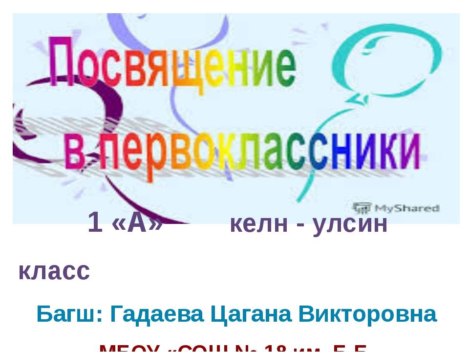 1 «А» келн - улсин класс Багш: Гадаева Цагана Викторовна МБОУ «СОШ № 18 им....