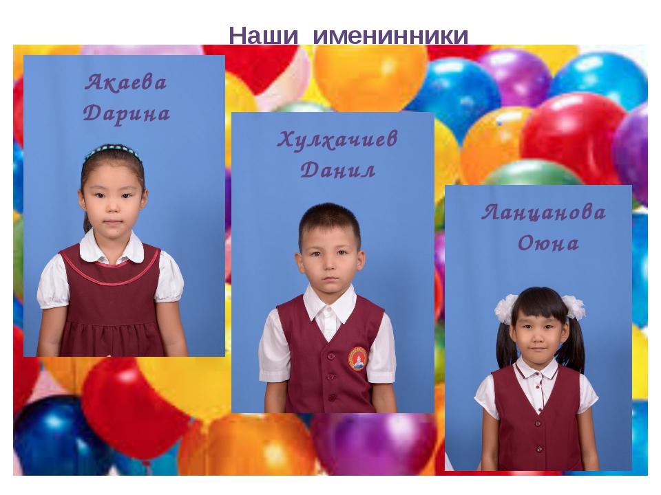 Наши именинники Акаева Дарина Хулхачиев Данил Ланцанова Оюна