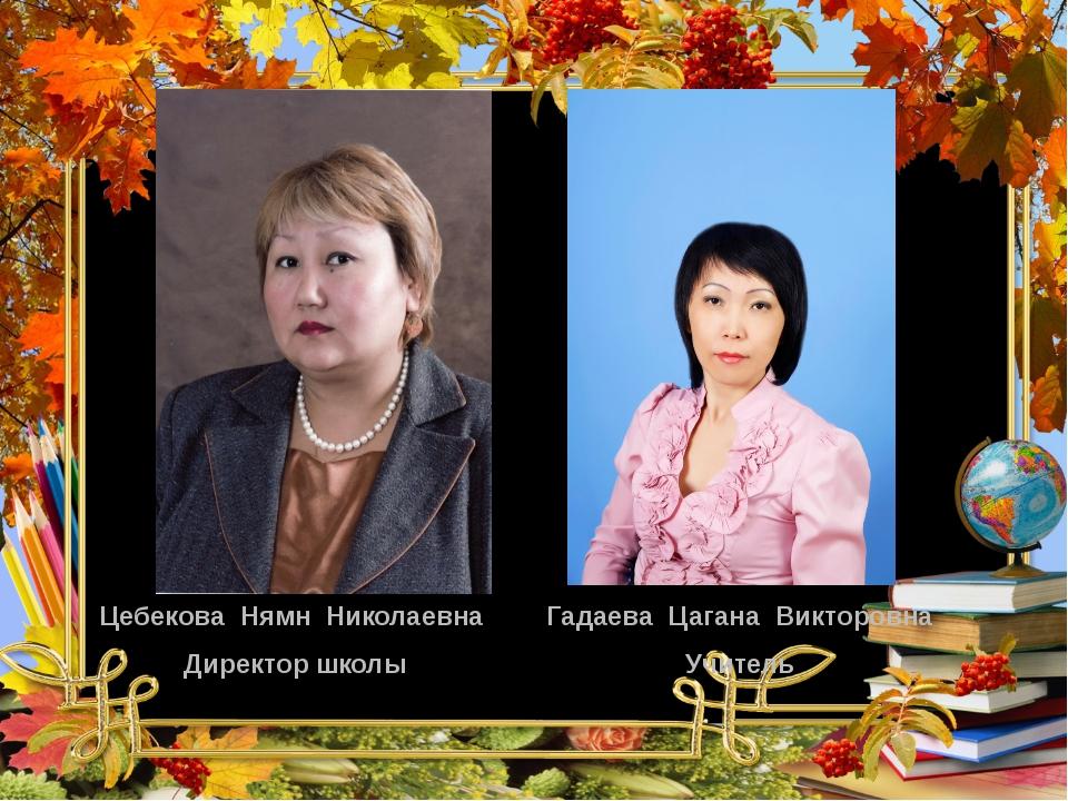 Цебекова Нямн Николаевна Директор школы Гадаева Цагана Викторовна Учитель