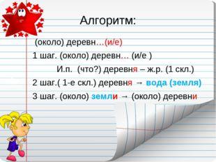 Алгоритм: (около) деревн…(и/е) 1 шаг. (около) деревн… (и/е ) И.п. (что?) дере