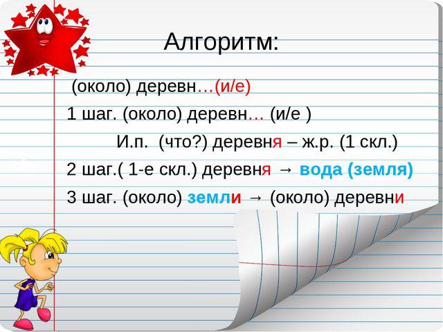 Алгоритм: (около) деревн…(и/е) 1 шаг. (около) деревн… (и/е ) И.п. (что?) дере...