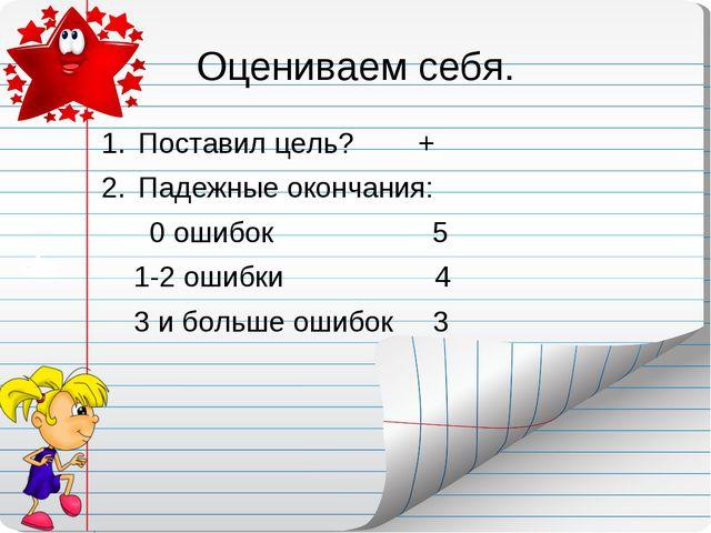 Оцениваем себя. Поставил цель? + Падежные окончания: 0 ошибок 5 1-2 ошибки 4...