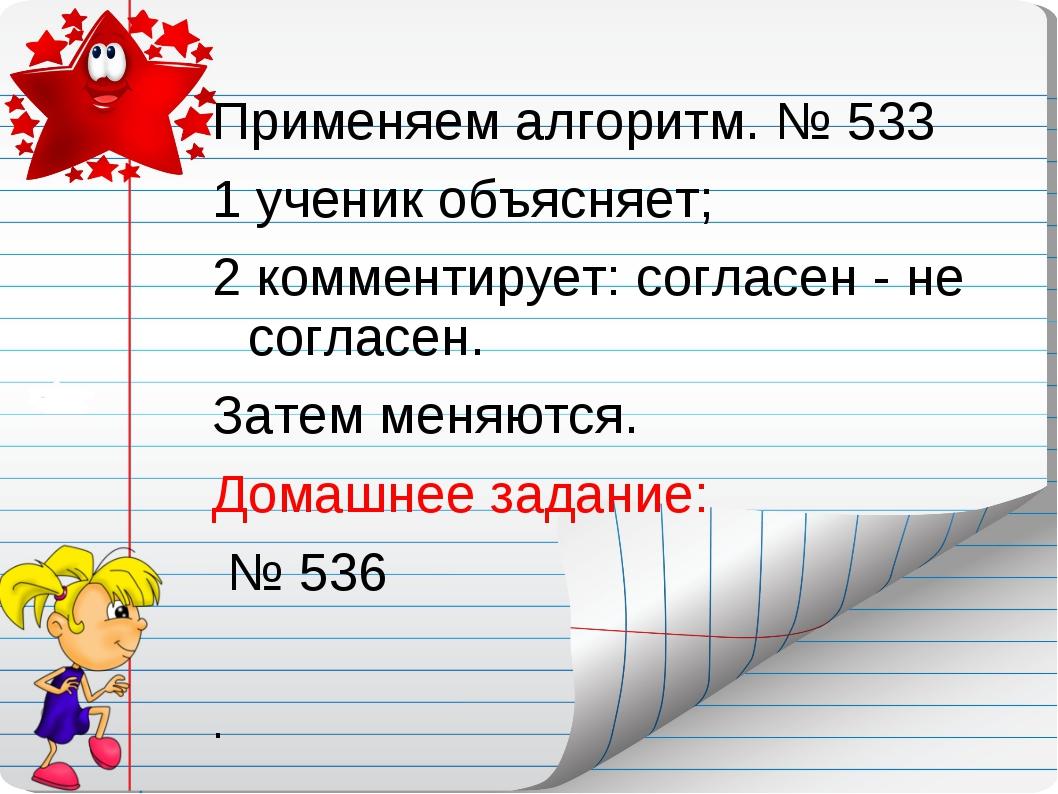 Применяем алгоритм. № 533 1 ученик объясняет; 2 комментирует: согласен - не с...