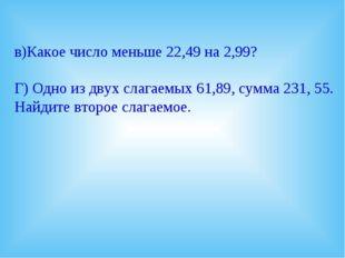 в)Какое число меньше 22,49 на 2,99? Г) Одно из двух слагаемых 61,89, сумма 23