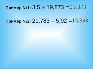 Пример №1: 3,5 + 19,873 = Пример №2: 21,783 – 5,92 =