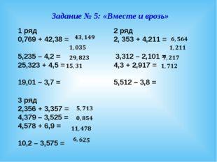 Задание № 5: «Вместе и врозь» 1 ряд 0,769 + 42,38 = 5,235 – 4,2 = 25,323 + 4,