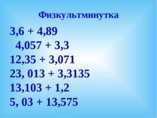 Физкультминутка 3,6 + 4,89 4,057 + 3,3 12,35 + 3,071 23, 013 + 3,3135 13,103