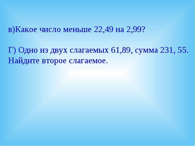 в)Какое число меньше 22,49 на 2,99? Г) Одно из двух слагаемых 61,89, сумма 23...