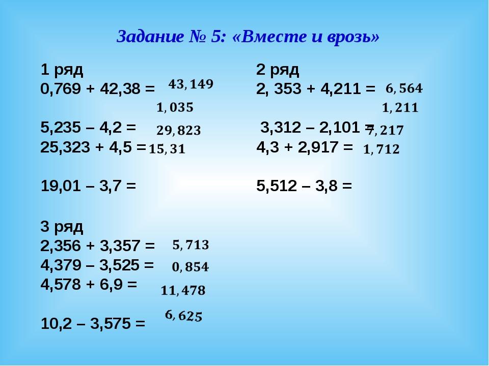 Задание № 5: «Вместе и врозь» 1 ряд 0,769 + 42,38 = 5,235 – 4,2 = 25,323 + 4,...