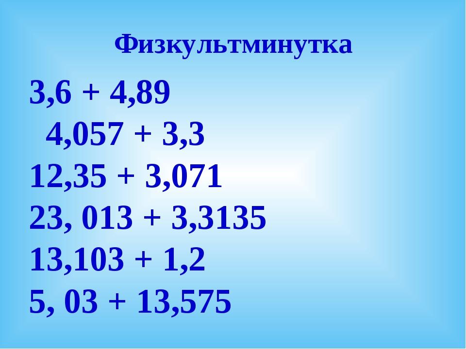 Физкультминутка 3,6 + 4,89 4,057 + 3,3 12,35 + 3,071 23, 013 + 3,3135 13,103...