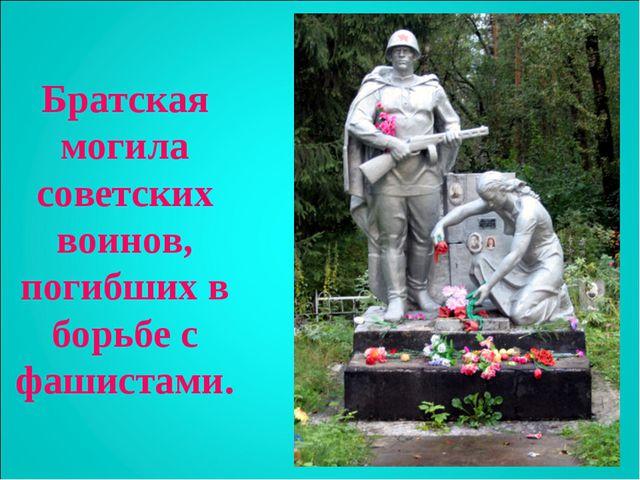 Братская могила советских воинов, погибших в борьбе с фашистами.