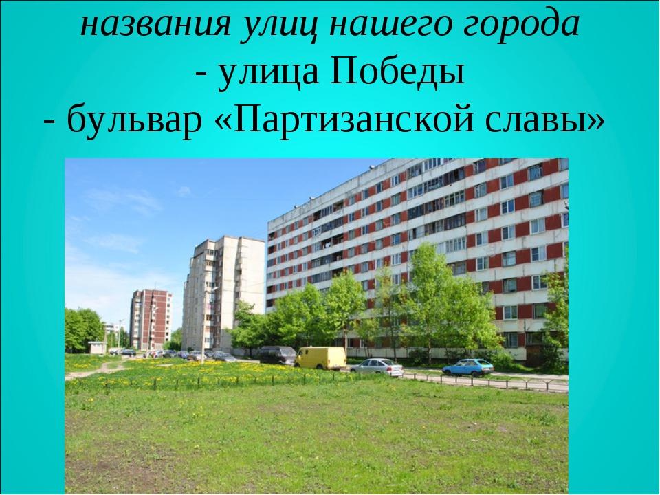 названия улиц нашего города - улица Победы - бульвар «Партизанской славы»