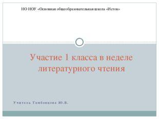 Учитель Тамбовцева Ю.В. Участие 1 класса в неделе литературного чтения НО НОУ