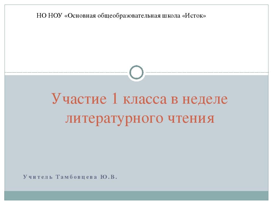 Учитель Тамбовцева Ю.В. Участие 1 класса в неделе литературного чтения НО НОУ...