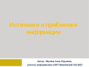 Источники и приЁмники информации Автор - Малина Анна Юрьевна, учитель информа