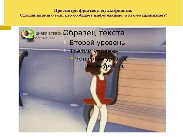 Просмотри фрагмент мультфильма. Сделай вывод о том, кто сообщает информацию,...
