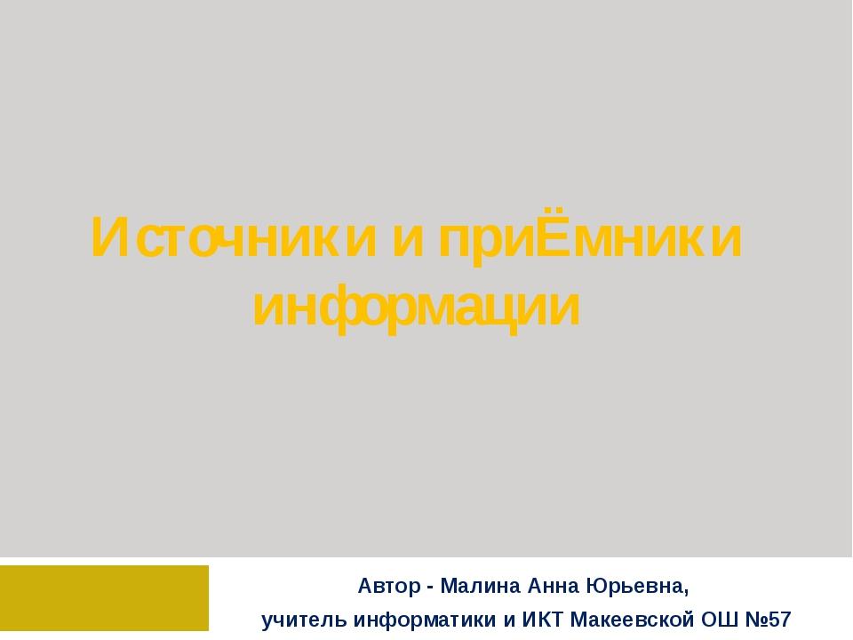 Источники и приЁмники информации Автор - Малина Анна Юрьевна, учитель информа...