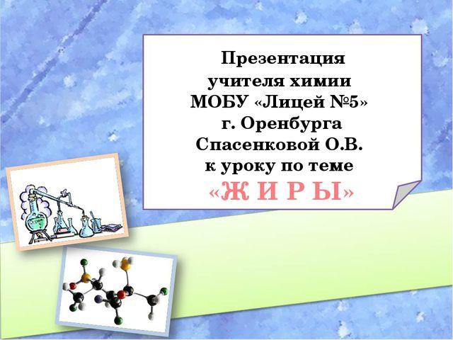 Презентация учителя химии МОБУ «Лицей №5» г. Оренбурга Спасенковой О.В. к ур...