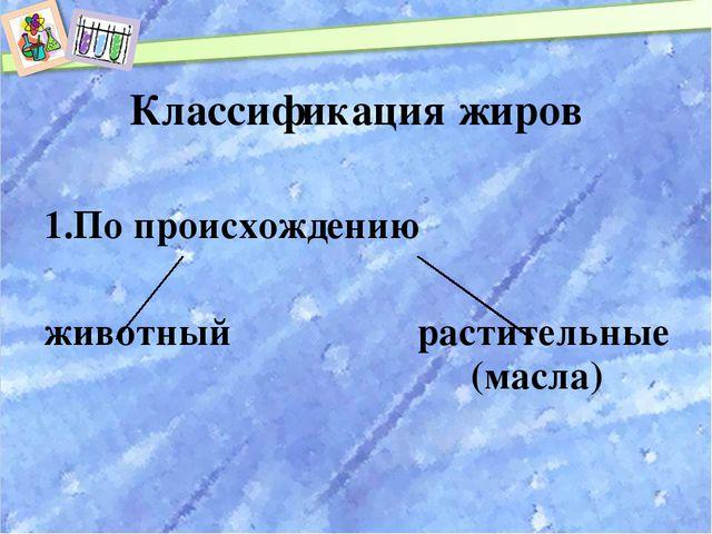 Классификация жиров По происхождению животный растительные (масла)
