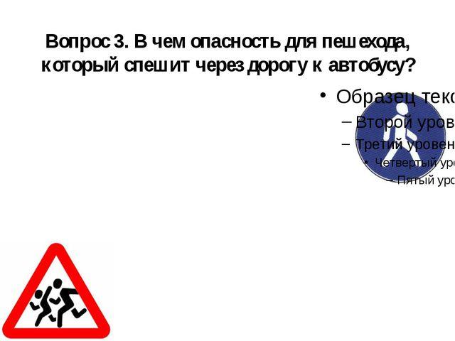 Вопрос 3. В чем опасность для пешехода, который спешит через дорогу к автобусу?