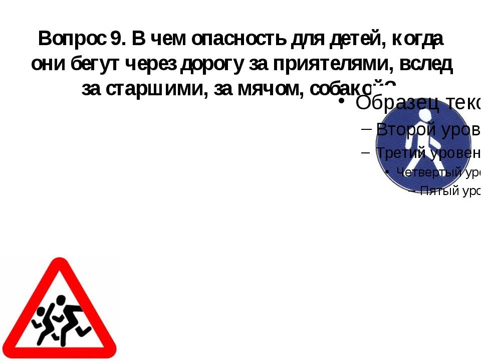 Вопрос 9. В чем опасность для детей, когда они бегут через дорогу за приятеля...