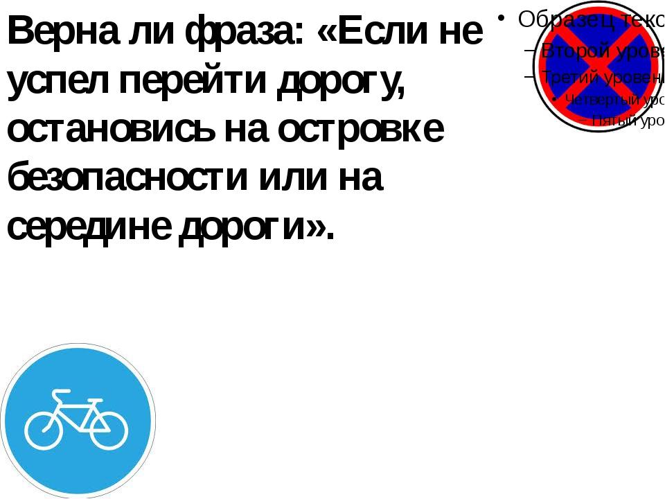 Верна ли фраза: «Если не успел перейти дорогу, остановись на островке безопас...
