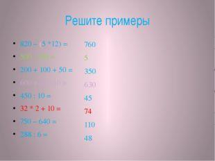 Решите примеры 820 – (5 *12) = 500 : 100 = 200 + 100 + 50 = 600 + 20 +10 = 45