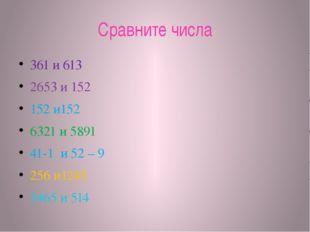 Сравните числа 361 и 613 2653 и 152 152 и152 6321 и 5891 41-1 и 52 – 9 256 и1