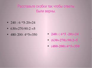 Расставьте скобки так чтобы ответы были верны. 240 : 6 *5-20=24 630+270:90:2