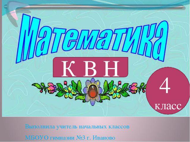 Выполнила учитель начальных классов МБОУО гимназии №3 г. Иваново К В Н 4 класс