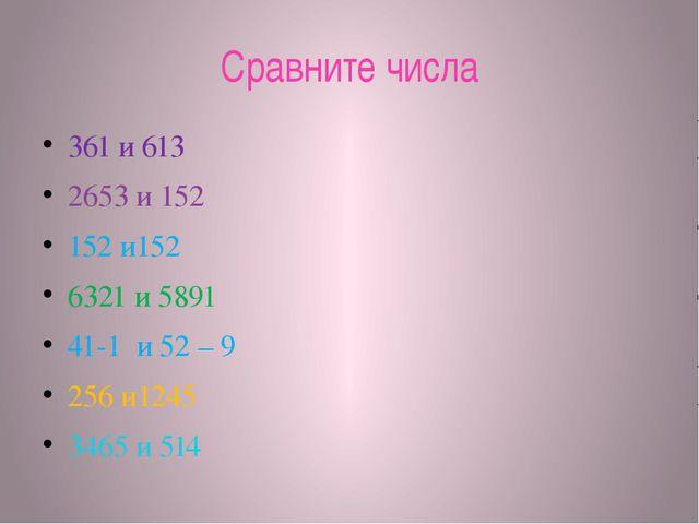 Сравните числа 361 и 613 2653 и 152 152 и152 6321 и 5891 41-1 и 52 – 9 256 и1...
