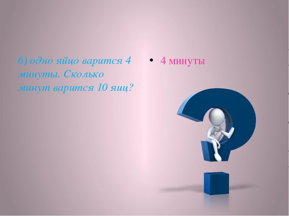 6) одно яйцо варится 4 минуты. Сколько минут варится 10 яиц? 4 минуты
