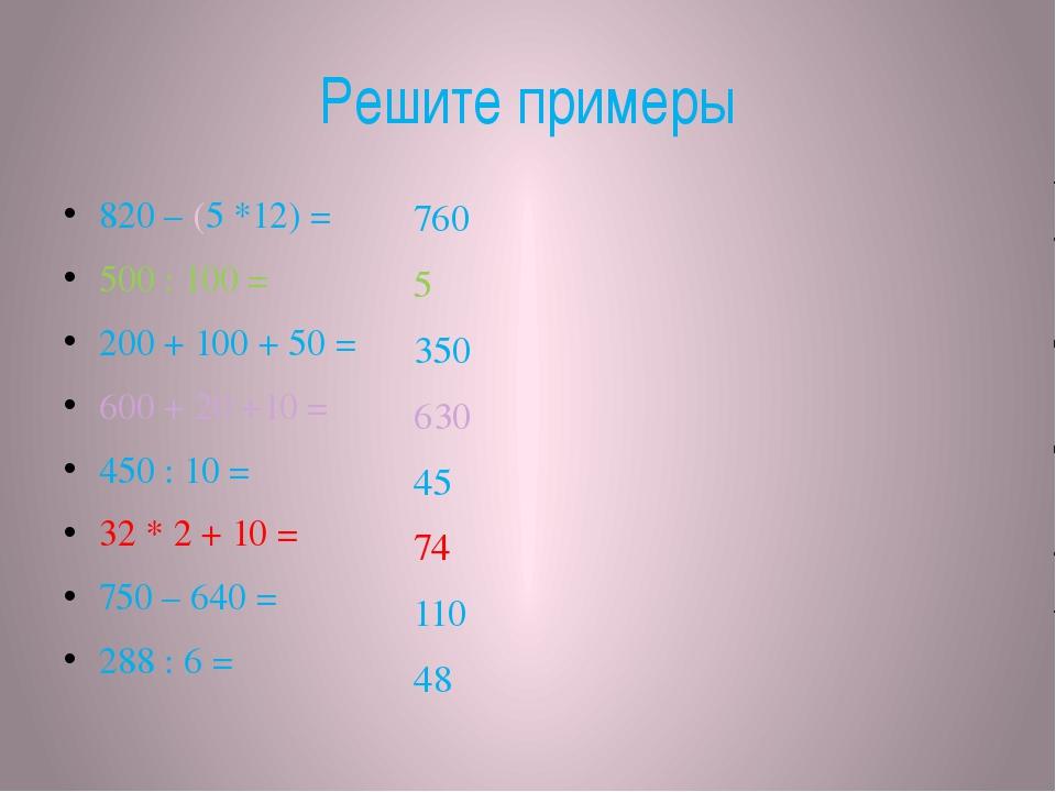 Решите примеры 820 – (5 *12) = 500 : 100 = 200 + 100 + 50 = 600 + 20 +10 = 45...