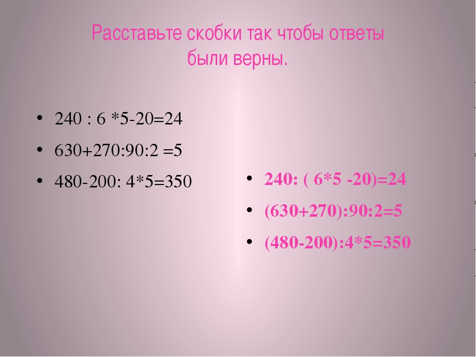 Расставьте скобки так чтобы ответы были верны. 240 : 6 *5-20=24 630+270:90:2...