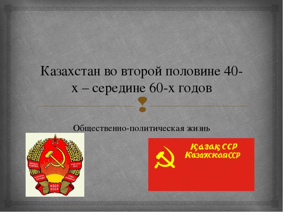 Казахстан во второй половине 40-х – середине 60-х годов Общественно-политичес...