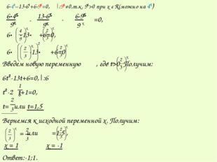 6·4х–13·6х+6·9х=0, |:9х≠0,т.к. 9х>0 при х є R(можно на 4х)