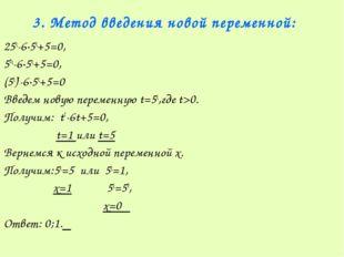 3. Метод введения новой переменной: 25х-6·5х+5=0, 52х-6·5х+5=0, (5х)2-6·5х+5=