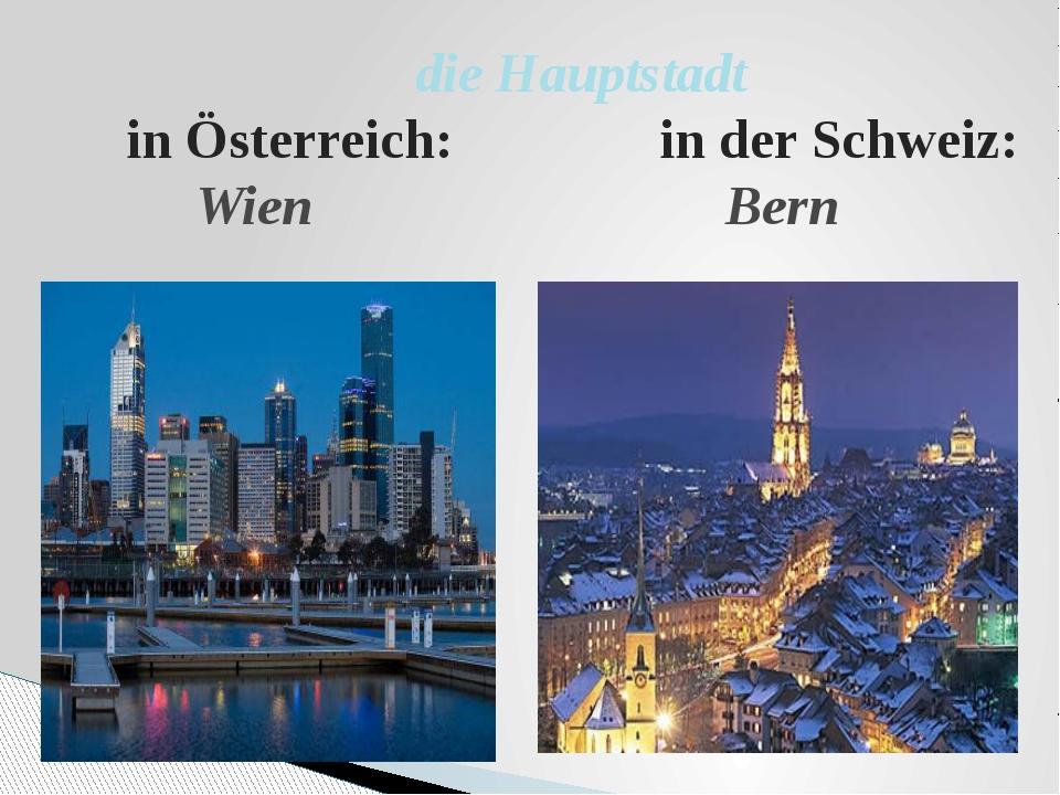 die Hauptstadt in Österreich: in der Schweiz: Wien Bern
