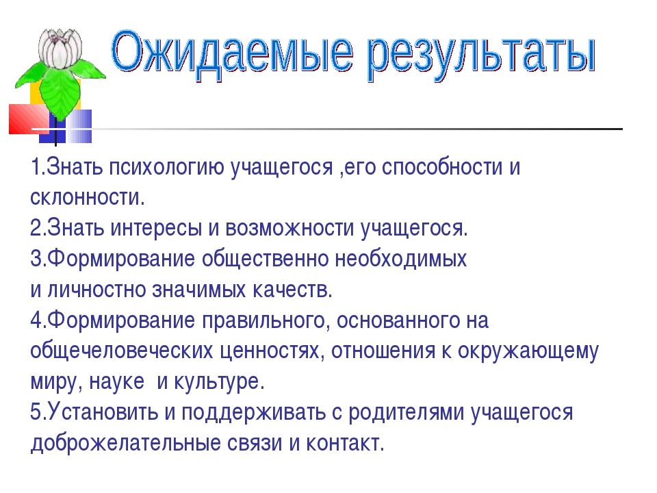 1.Знать психологию учащегося ,его способности и склонности. 2.Знать интересы...