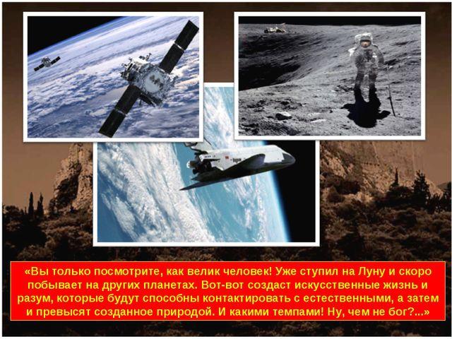 «Вы только посмотрите, как велик человек! Уже ступил на Луну и скоро побывает...