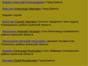 Маврин Анатолий АлександровичГород Брянск Мажухин Александр ИвановичГ