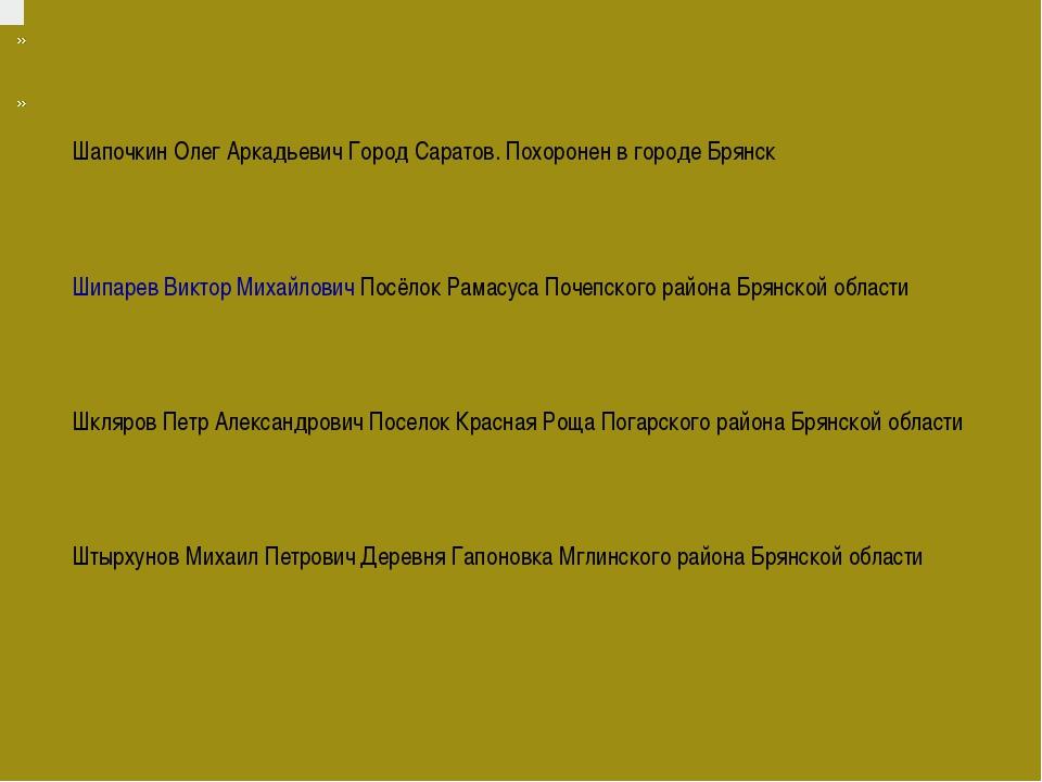 Шапочкин Олег АркадьевичГород Саратов. Похоронен в городе Брянск Шипар...