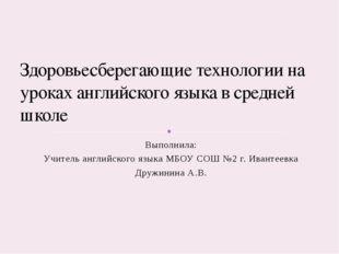 Выполнила: Учитель английского языка МБОУ СОШ №2 г. Ивантеевка Дружинина А.В.