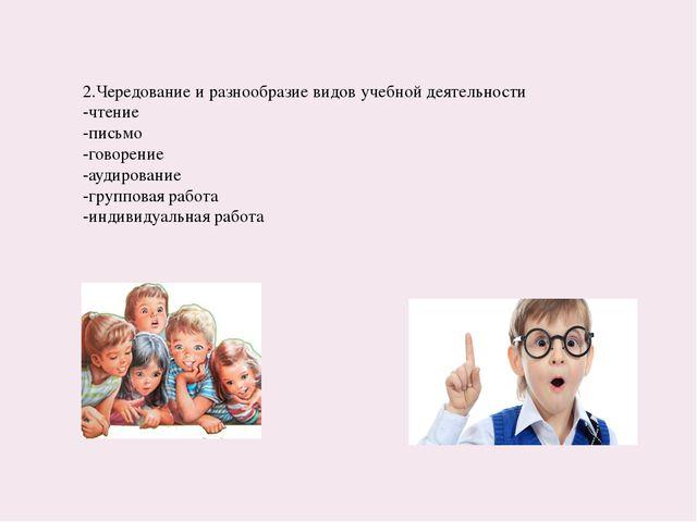 2.Чередование и разнообразие видов учебной деятельности -чтение -письмо -гово...