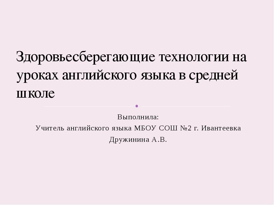 Выполнила: Учитель английского языка МБОУ СОШ №2 г. Ивантеевка Дружинина А.В....