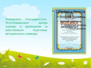 Награждена Благодарностью Республиканского центра туризма и краеведения за ка