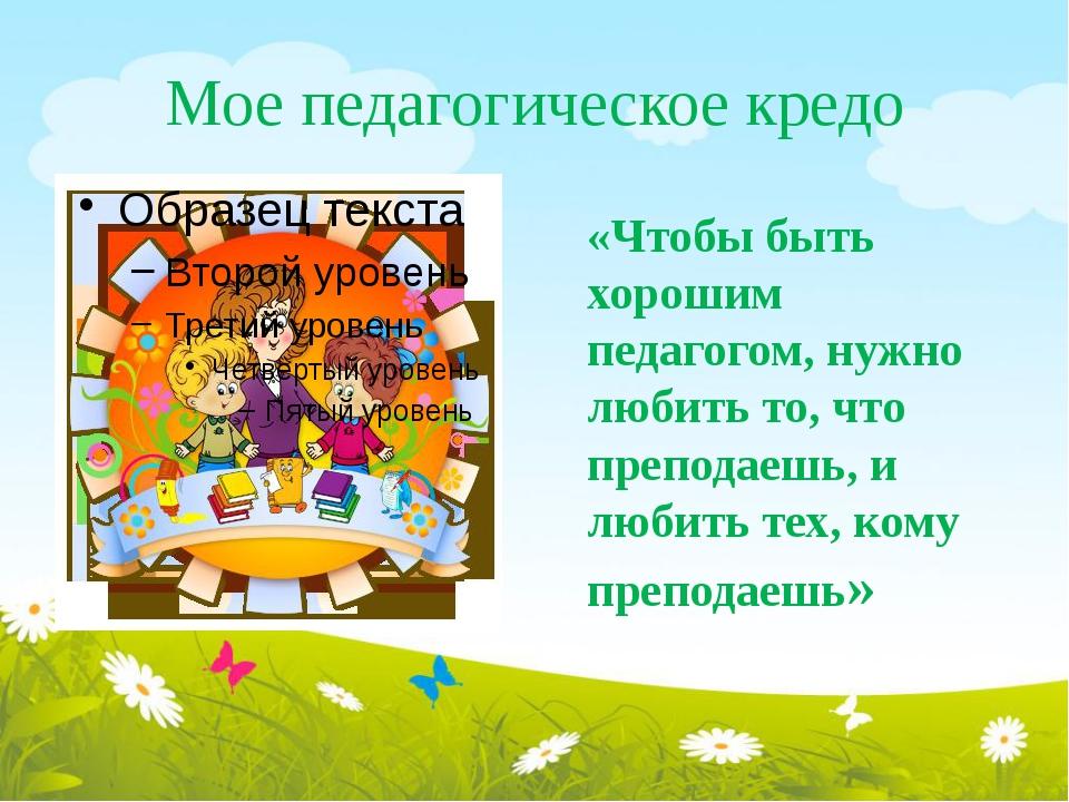 Мое педагогическое кредо «Чтобы быть хорошим педагогом, нужно любить то, что...